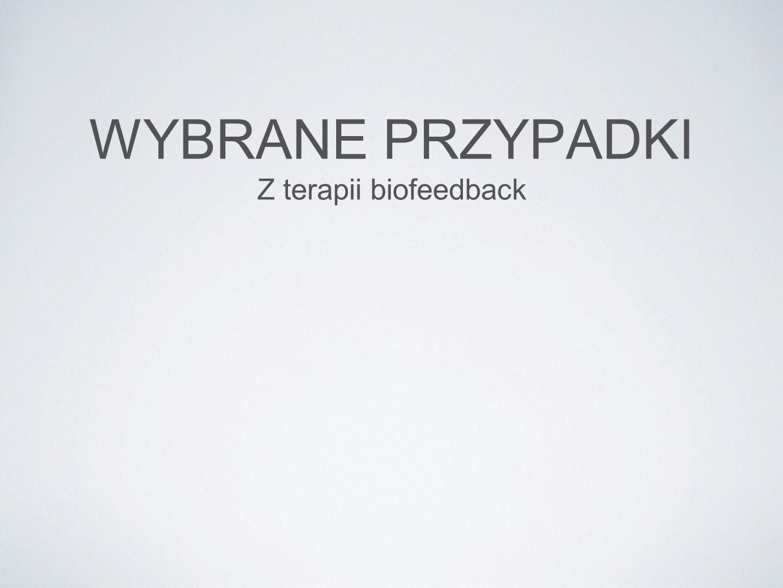 WYBRANE PRZYPADKI Z terapii biofeedback