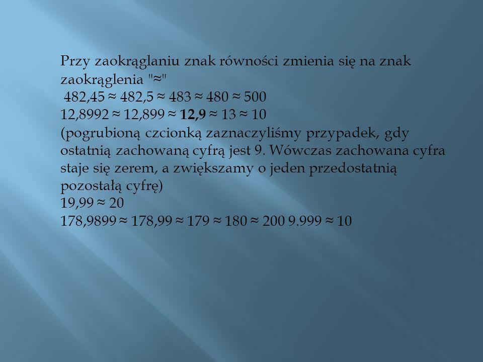 Przy zaokrąglaniu znak równości zmienia się na znak zaokrąglenia ≈ 482,45 ≈ 482,5 ≈ 483 ≈ 480 ≈ 500 12,8992 ≈ 12,899 ≈ 12,9 ≈ 13 ≈ 10 (pogrubioną czcionką zaznaczyliśmy przypadek, gdy ostatnią zachowaną cyfrą jest 9.