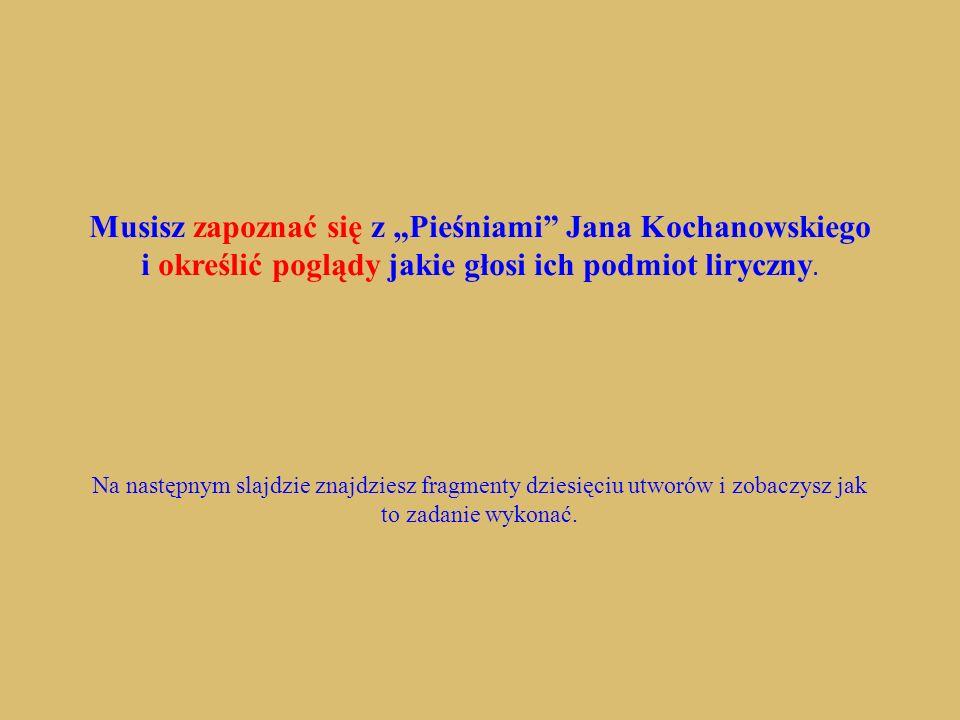 """Musisz zapoznać się z """"Pieśniami Jana Kochanowskiego i określić poglądy jakie głosi ich podmiot liryczny."""