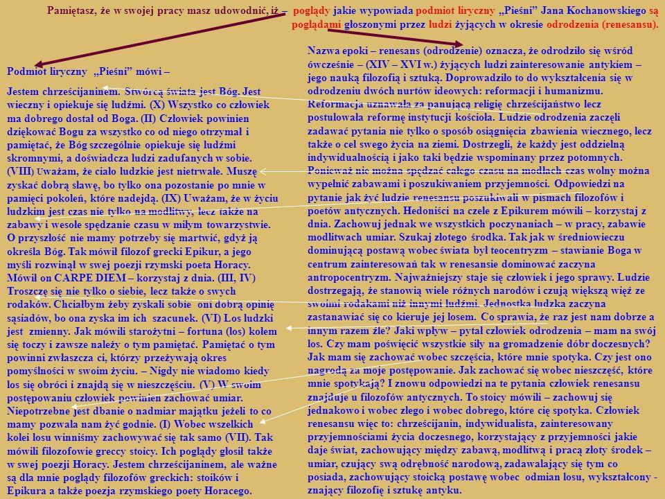 """Pamiętasz, że w swojej pracy masz udowodnić, iż – poglądy jakie wypowiada podmiot liryczny """"Pieśni Jana Kochanowskiego są poglądami głoszonymi przez ludzi żyjących w okresie odrodzenia (renesansu)."""