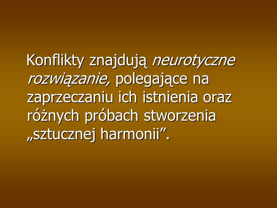 """Konflikty znajdują neurotyczne rozwiązanie, polegające na zaprzeczaniu ich istnienia oraz różnych próbach stworzenia """"sztucznej harmonii ."""