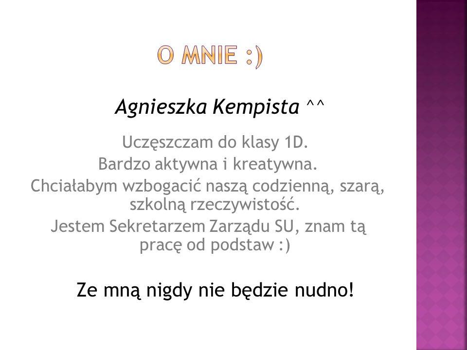 o mnie :) Agnieszka Kempista ^^ Uczęszczam do klasy 1D.