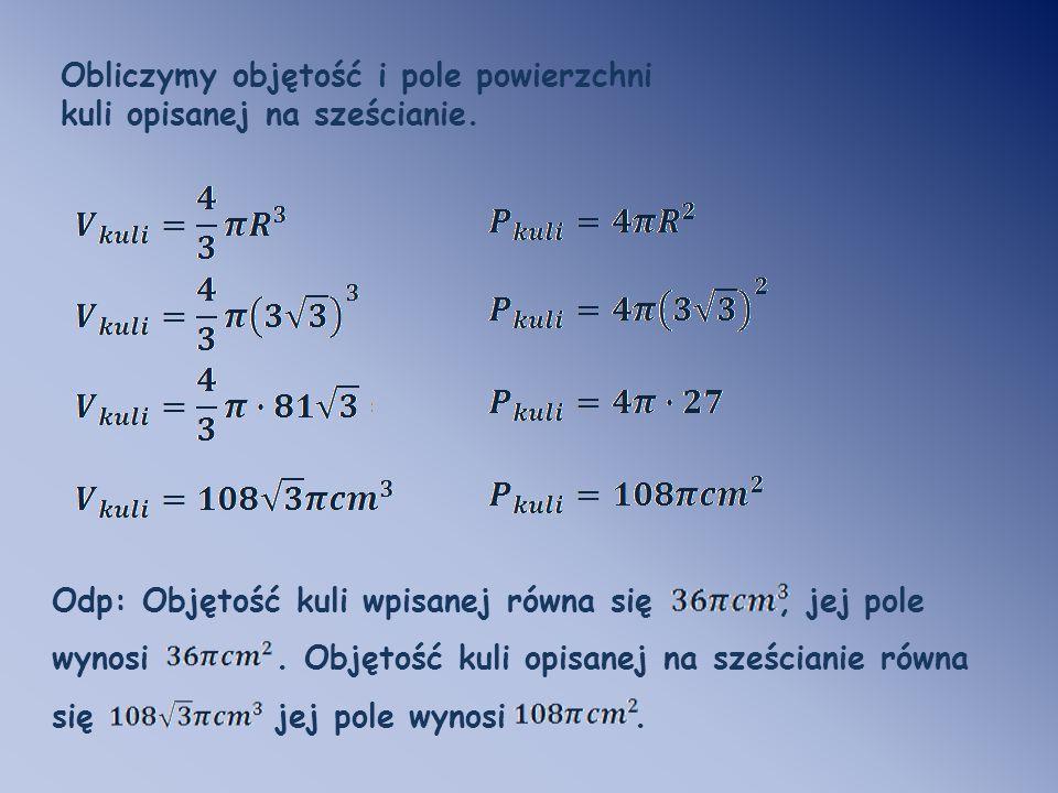 Obliczymy objętość i pole powierzchni kuli opisanej na sześcianie.