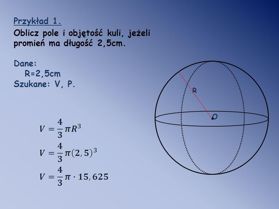Przykład 1. Oblicz pole i objętość kuli, jeżeli promień ma długość 2,5cm. Dane: R=2,5cm. Szukane: V, P.