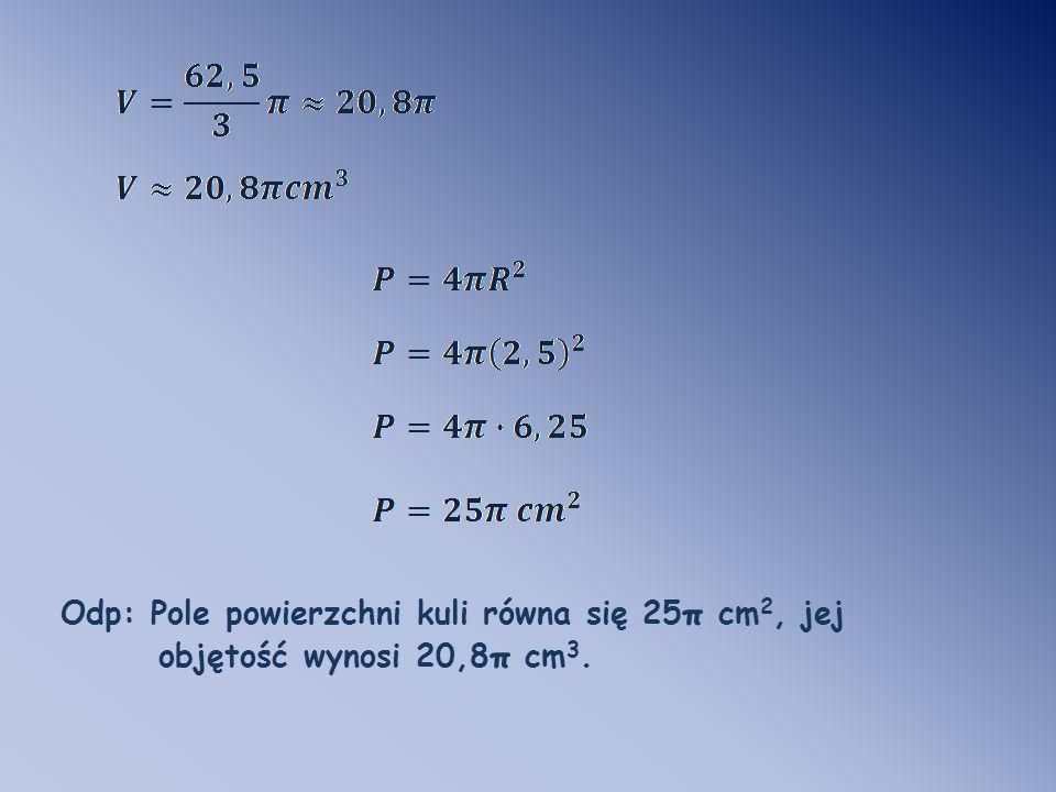 Odp: Pole powierzchni kuli równa się 25π cm2, jej