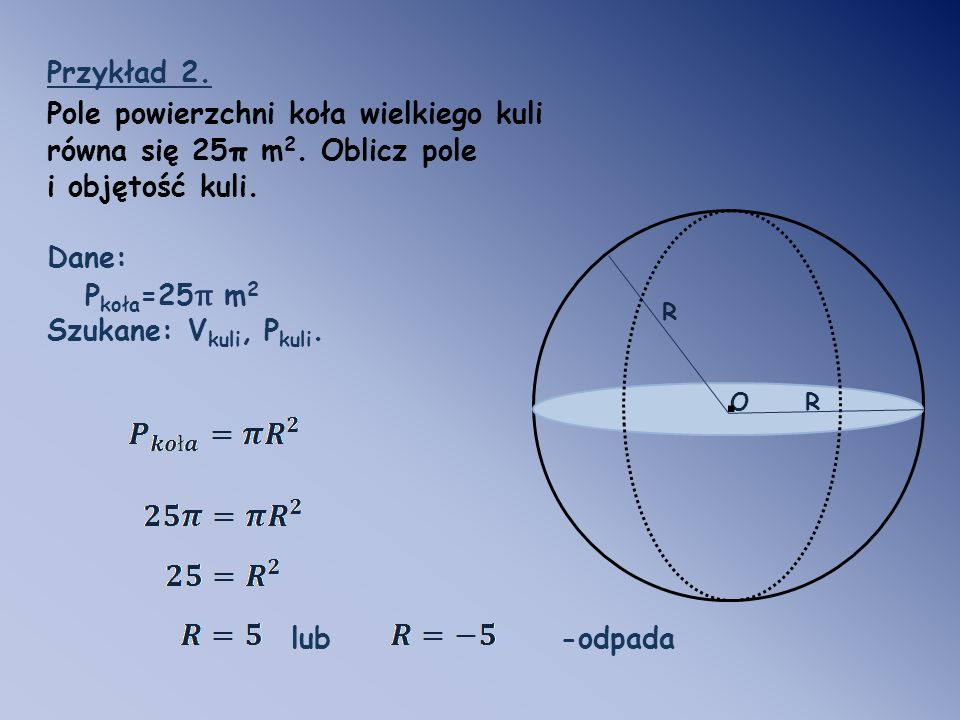 Przykład 2. Pole powierzchni koła wielkiego kuli równa się 25π m2. Oblicz pole. i objętość kuli. Dane: