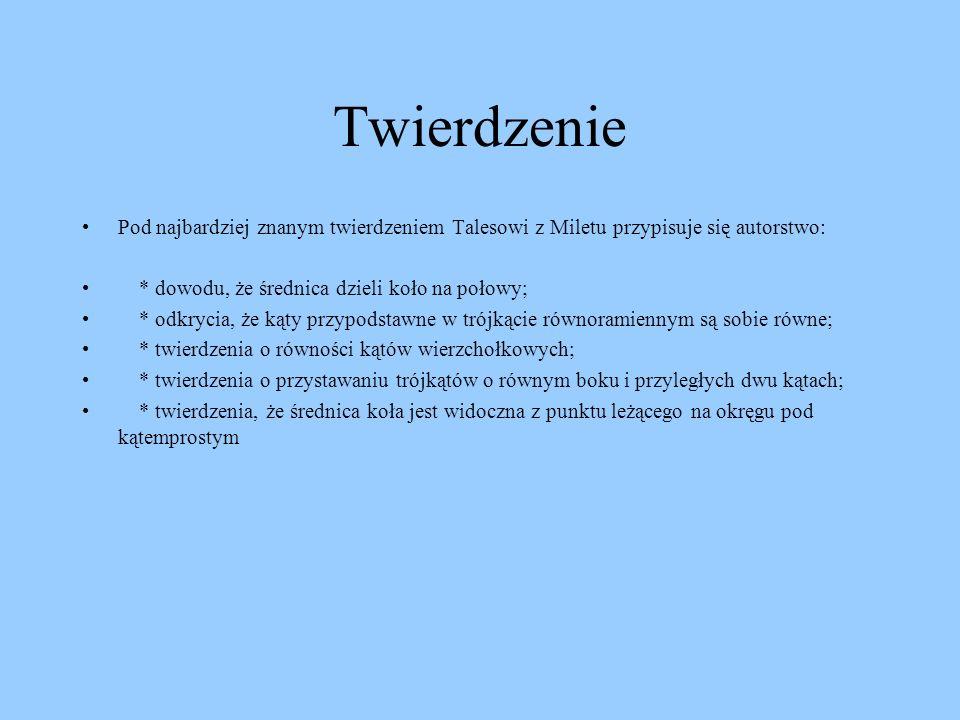 Twierdzenie Pod najbardziej znanym twierdzeniem Talesowi z Miletu przypisuje się autorstwo: * dowodu, że średnica dzieli koło na połowy;