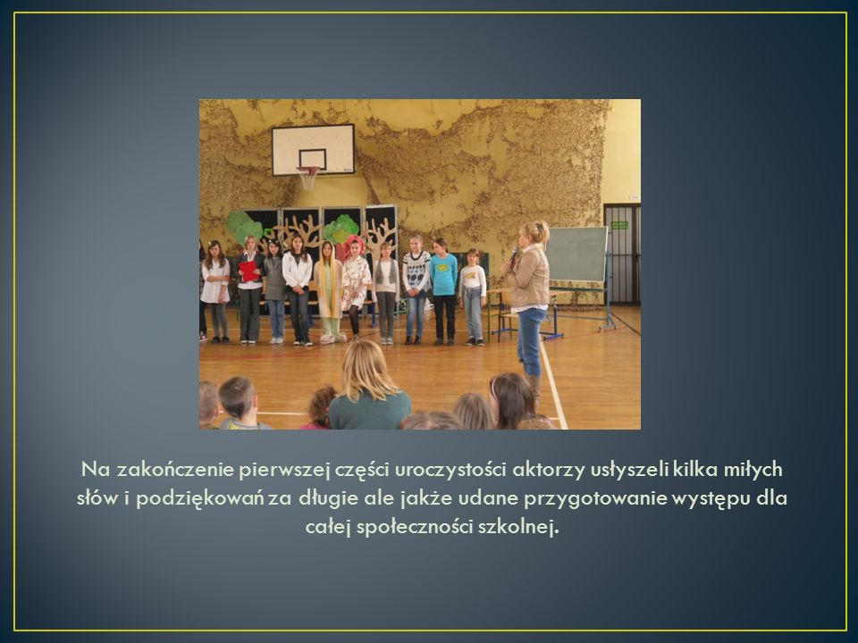 Na zakończenie pierwszej części uroczystości aktorzy usłyszeli kilka miłych słów i podziękowań za długie ale jakże udane przygotowanie występu dla całej społeczności szkolnej.