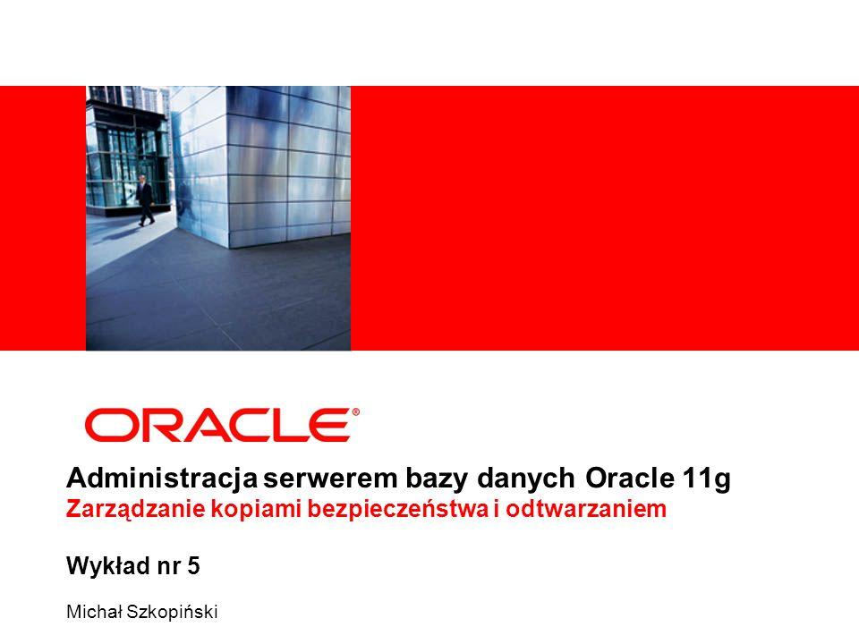Administracja serwerem bazy danych Oracle 11g Zarządzanie kopiami bezpieczeństwa i odtwarzaniem Wykład nr 5