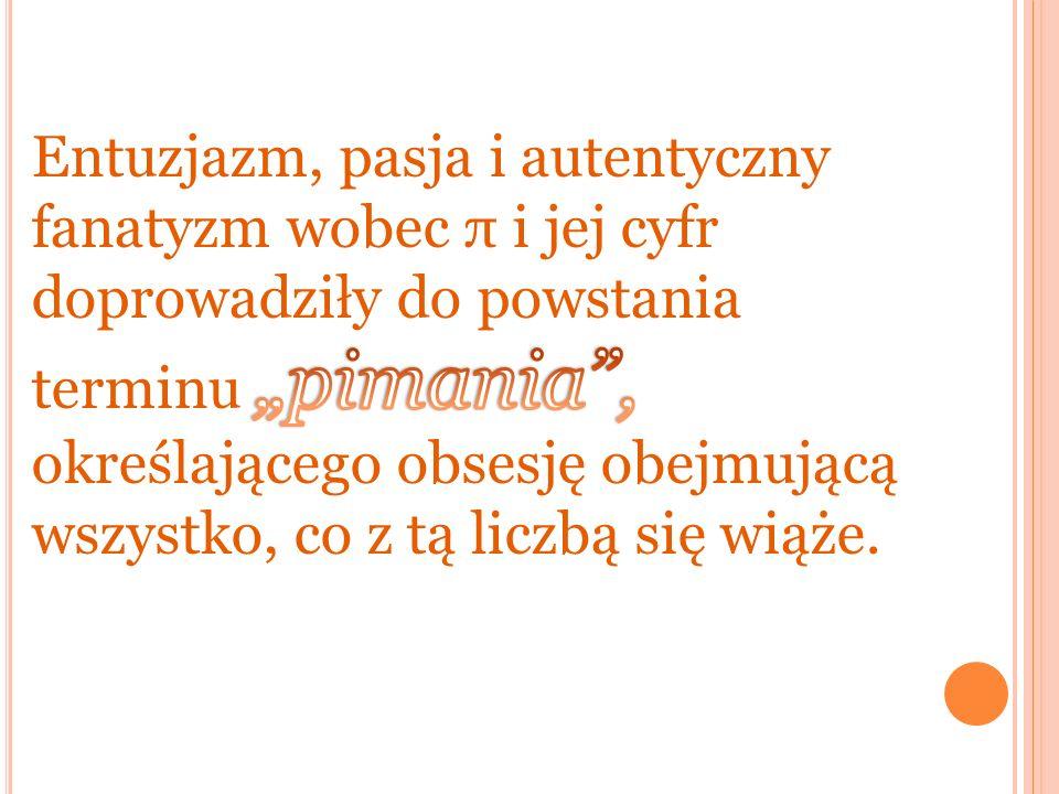 """Entuzjazm, pasja i autentyczny fanatyzm wobec π i jej cyfr doprowadziły do powstania terminu """"pimania , określającego obsesję obejmującą wszystko, co z tą liczbą się wiąże."""