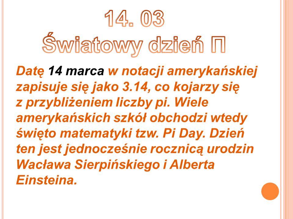 14. 03 Światowy dzień Π Datę 14 marca w notacji amerykańskiej zapisuje się jako 3.14, co kojarzy się.