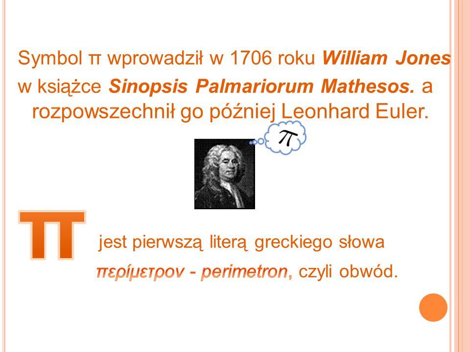 Symbol π wprowadził w 1706 roku William Jones w książce Sinopsis Palmariorum Mathesos. a rozpowszechnił go później Leonhard Euler.