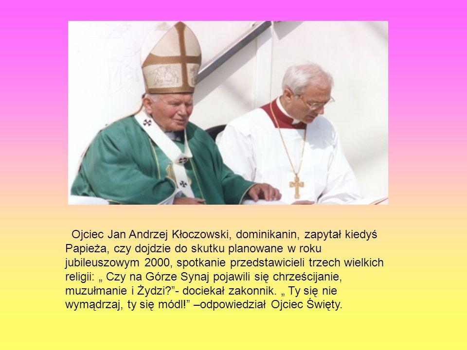 """Ojciec Jan Andrzej Kłoczowski, dominikanin, zapytał kiedyś Papieża, czy dojdzie do skutku planowane w roku jubileuszowym 2000, spotkanie przedstawicieli trzech wielkich religii: """" Czy na Górze Synaj pojawili się chrześcijanie, muzułmanie i Żydzi - dociekał zakonnik."""