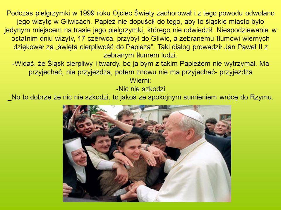 """Podczas pielgrzymki w 1999 roku Ojciec Święty zachorował i z tego powodu odwołano jego wizytę w Gliwicach. Papież nie dopuścił do tego, aby to śląskie miasto było jedynym miejscem na trasie jego pielgrzymki, którego nie odwiedził. Niespodziewanie w ostatnim dniu wizyty, 17 czerwca, przybył do Gliwic, a zebranemu tłumowi wiernych dziękował za """"święta cierpliwość do Papieża . Taki dialog prowadził Jan Paweł II z zebranym tłumem ludzi:"""