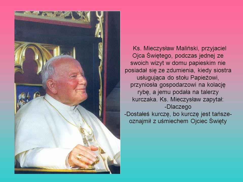 Ks. Mieczysław Maliński, przyjaciel Ojca Świętego, podczas jednej ze swoich wizyt w domu papieskim nie posiadał się ze zdumienia, kiedy siostra usługująca do stołu Papieżowi, przyniosła gospodarzowi na kolację rybę, a jemu podała na talerzy kurczaka. Ks. Mieczysław zapytał: