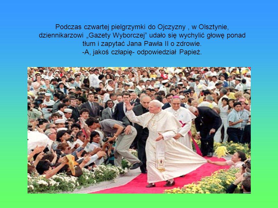-A, jakoś człapię- odpowiedział Papież.