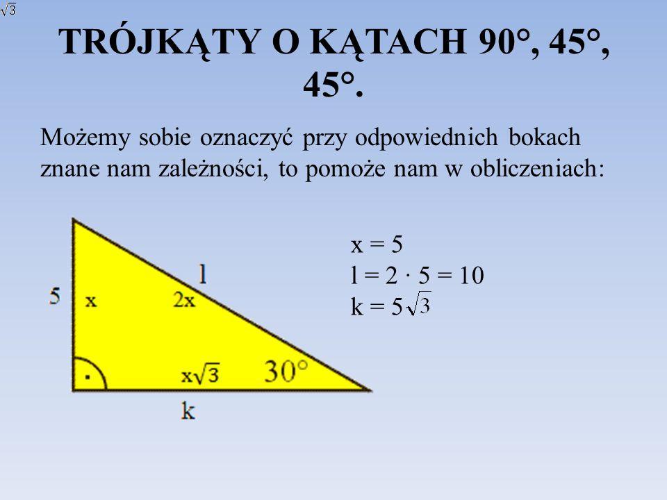 TRÓJKĄTY O KĄTACH 90°, 45°, 45°. Możemy sobie oznaczyć przy odpowiednich bokach znane nam zależności, to pomoże nam w obliczeniach: