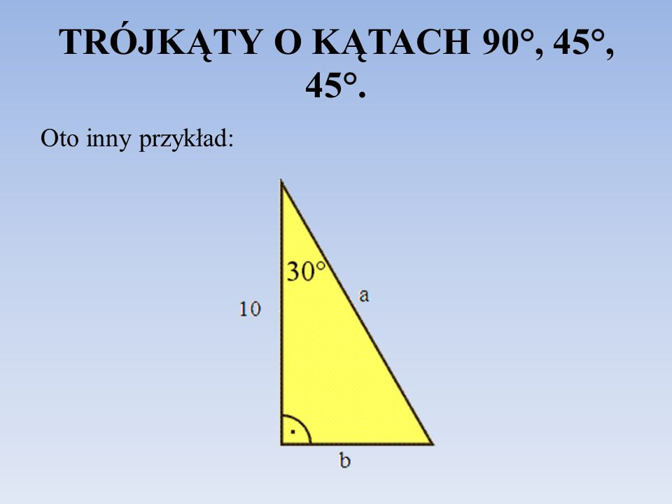TRÓJKĄTY O KĄTACH 90°, 45°, 45°. Oto inny przykład: