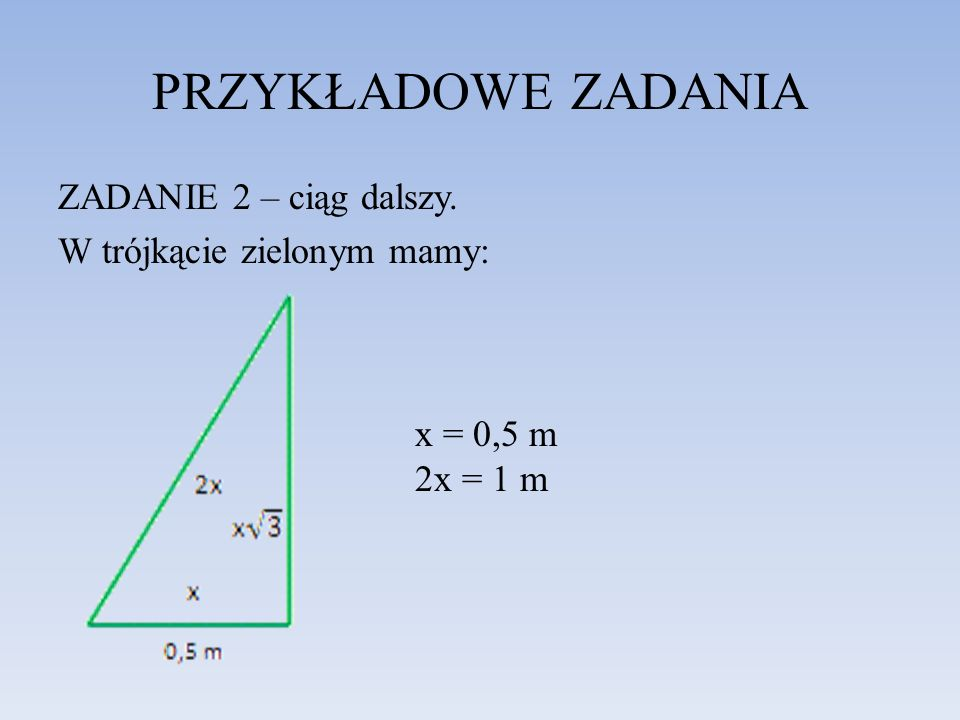 PRZYKŁADOWE ZADANIA ZADANIE 2 – ciąg dalszy. W trójkącie zielonym mamy: x = 0,5 m 2x = 1 m
