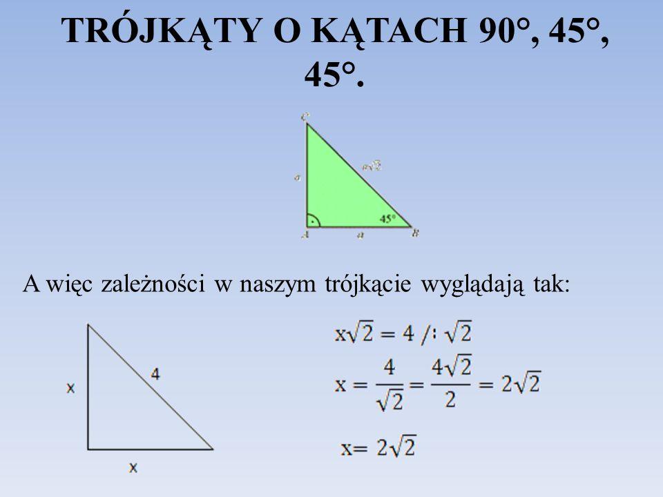 TRÓJKĄTY O KĄTACH 90°, 45°, 45°. A więc zależności w naszym trójkącie wyglądają tak:
