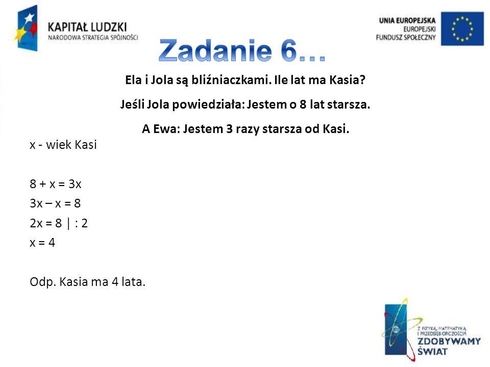 Zadanie 6… Ela i Jola są bliźniaczkami. Ile lat ma Kasia Jeśli Jola powiedziała: Jestem o 8 lat starsza. A Ewa: Jestem 3 razy starsza od Kasi.