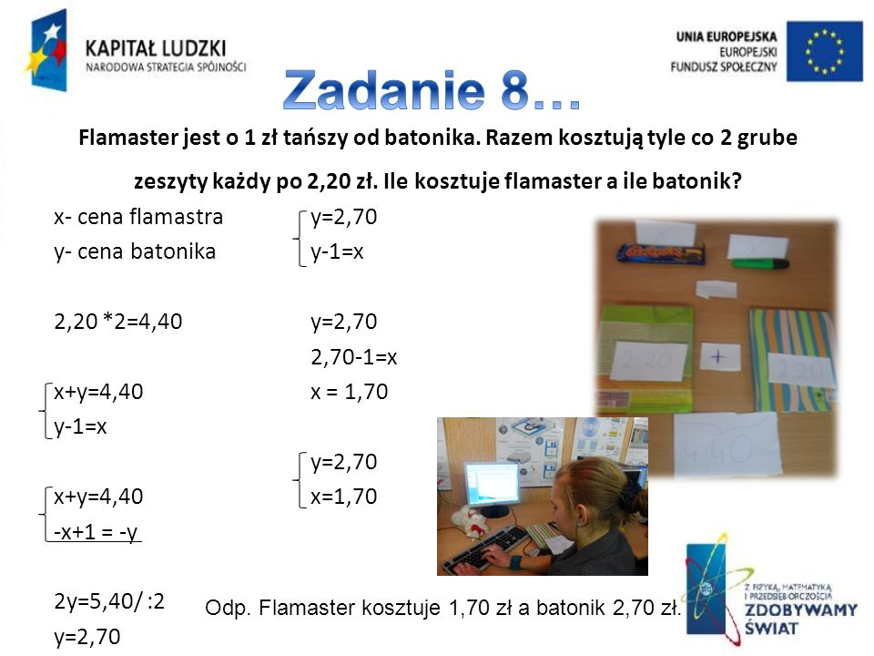 Zadanie 8… Flamaster jest o 1 zł tańszy od batonika. Razem kosztują tyle co 2 grube zeszyty każdy po 2,20 zł. Ile kosztuje flamaster a ile batonik