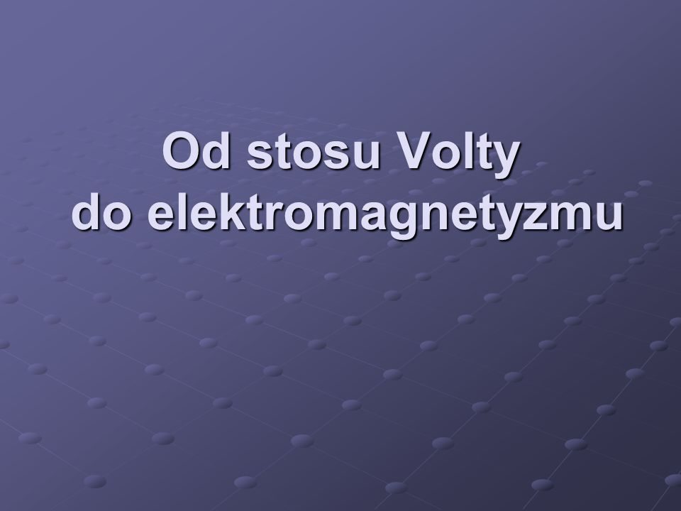 Od stosu Volty do elektromagnetyzmu