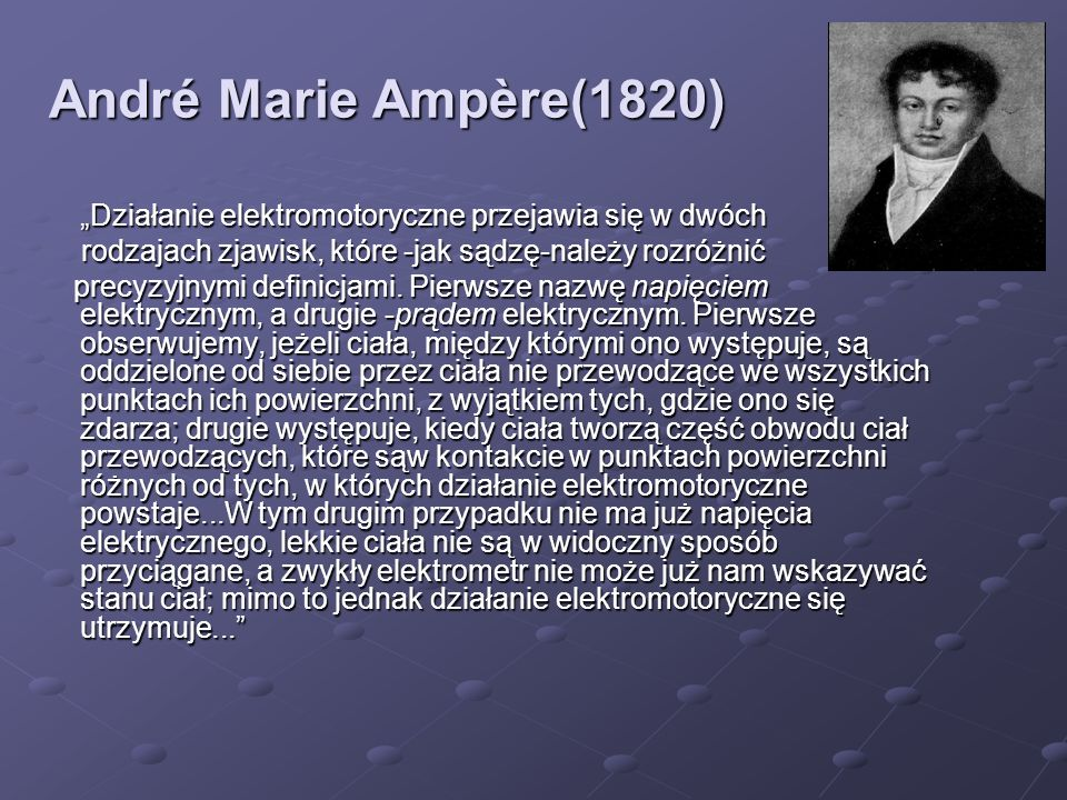 """André Marie Ampère(1820)""""Działanie elektromotoryczne przejawia się w dwóch. rodzajach zjawisk, które -jak sądzę-należy rozróżnić."""