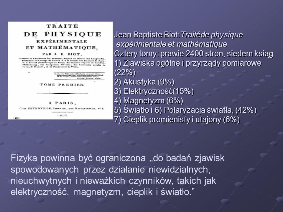 Jean Baptiste Biot:Traitéde physique expérimentale et mathématique Cztery tomy: prawie 2400 stron, siedem ksiąg 1) Zjawiska ogólne i przyrządy pomiarowe (22%) 2) Akustyka (9%) 3) Elektryczność(15%) 4) Magnetyzm (6%) 5) Światło i 6) Polaryzacja światła, (42%) 7) Cieplik promienisty i utajony (6%)