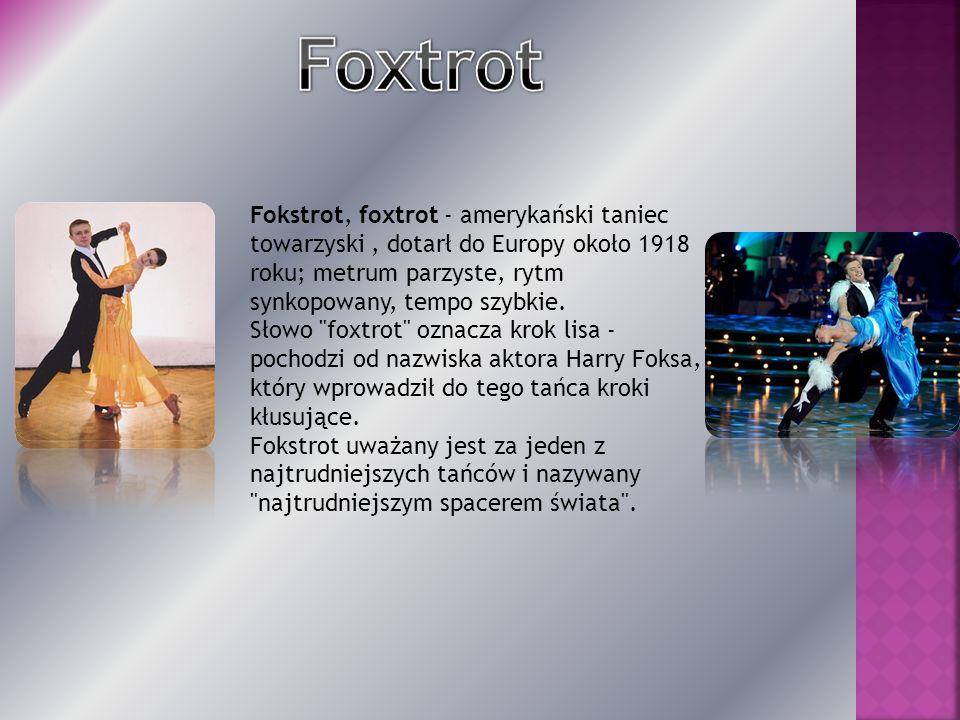 Fokstrot, foxtrot - amerykański taniec towarzyski , dotarł do Europy około 1918 roku; metrum parzyste, rytm synkopowany, tempo szybkie.