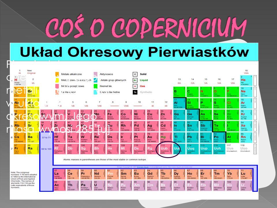 COŚ O COPERNICIUM Pierwiastek chemiczny z grupy metali przejściowych w układzie okresowym.