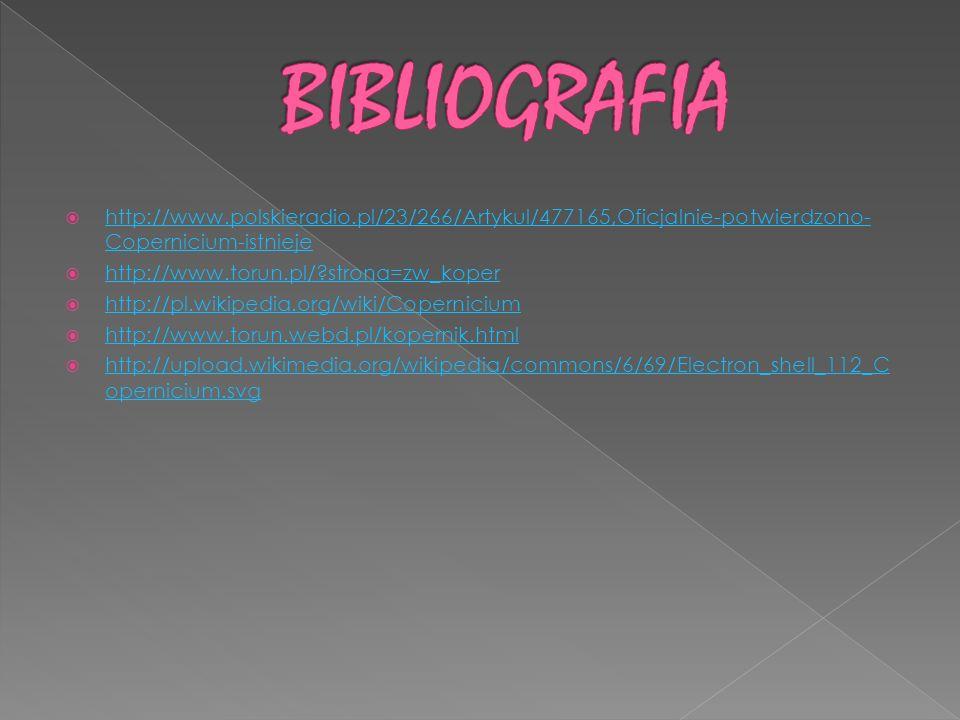 BIBLIOGRAFIA http://www.polskieradio.pl/23/266/Artykul/477165,Oficjalnie-potwierdzono-Copernicium-istnieje.