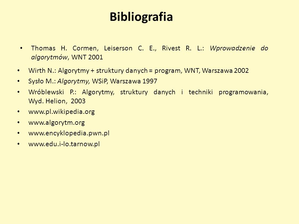Bibliografia Thomas H. Cormen, Leiserson C. E., Rivest R. L.: Wprowadzenie do algorytmów, WNT 2001.
