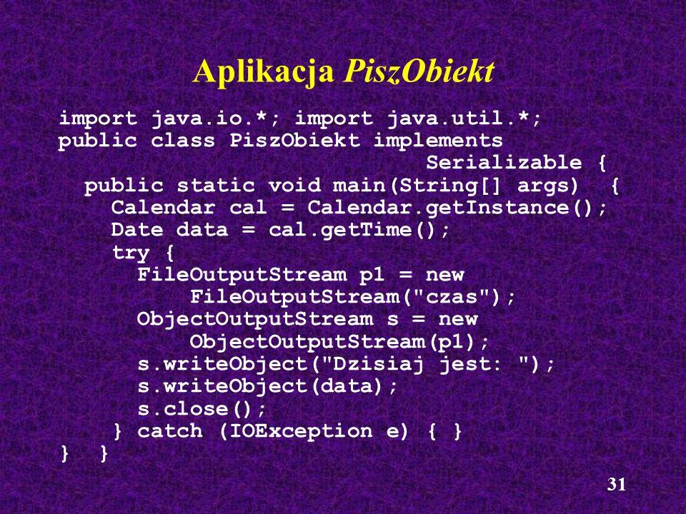 Aplikacja PiszObiekt import java.io.*; import java.util.*;