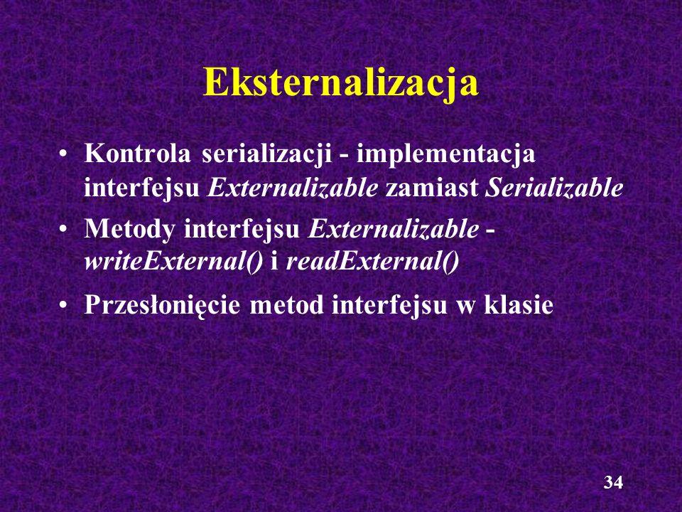 Eksternalizacja Kontrola serializacji - implementacja interfejsu Externalizable zamiast Serializable.