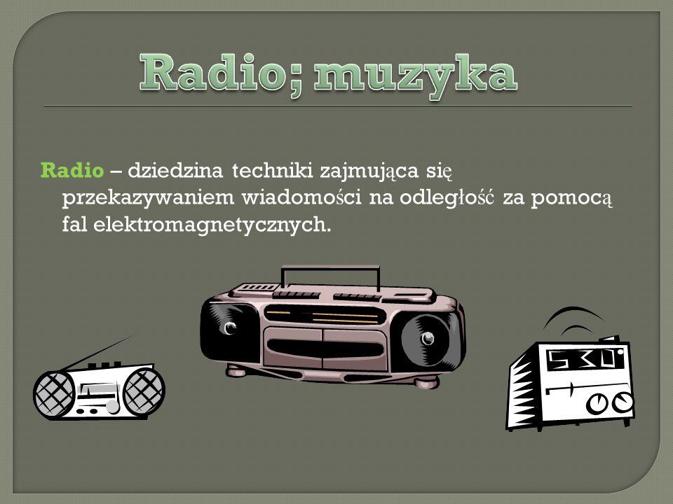 Radio – dziedzina techniki zajmująca się przekazywaniem wiadomości na odległość za pomocą fal elektromagnetycznych.