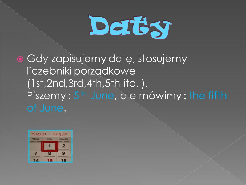 Daty Gdy zapisujemy datę, stosujemy liczebniki porządkowe (1st,2nd,3rd,4th,5th itd. ). Piszemy : 5 June, ale mówimy : the fifth of June.