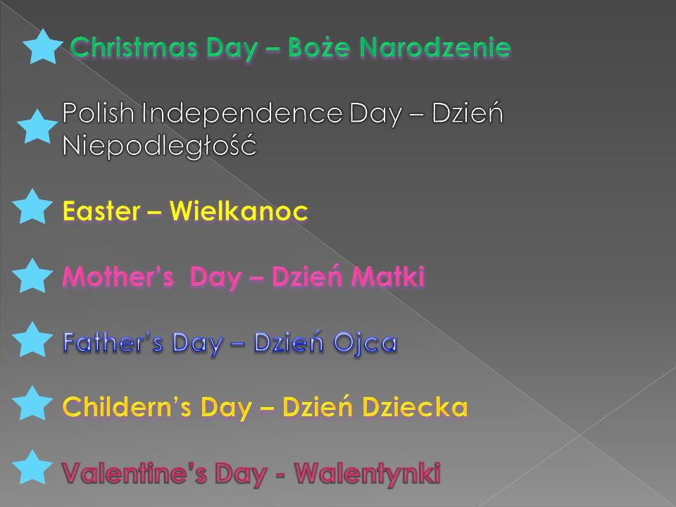 Christmas Day – Boże Narodzenie Polish Independence Day – Dzień Niepodległość Easter – Wielkanoc Mother's Day – Dzień Matki Father's Day – Dzień Ojca Childern's Day – Dzień Dziecka Valentine's Day - Walentynki