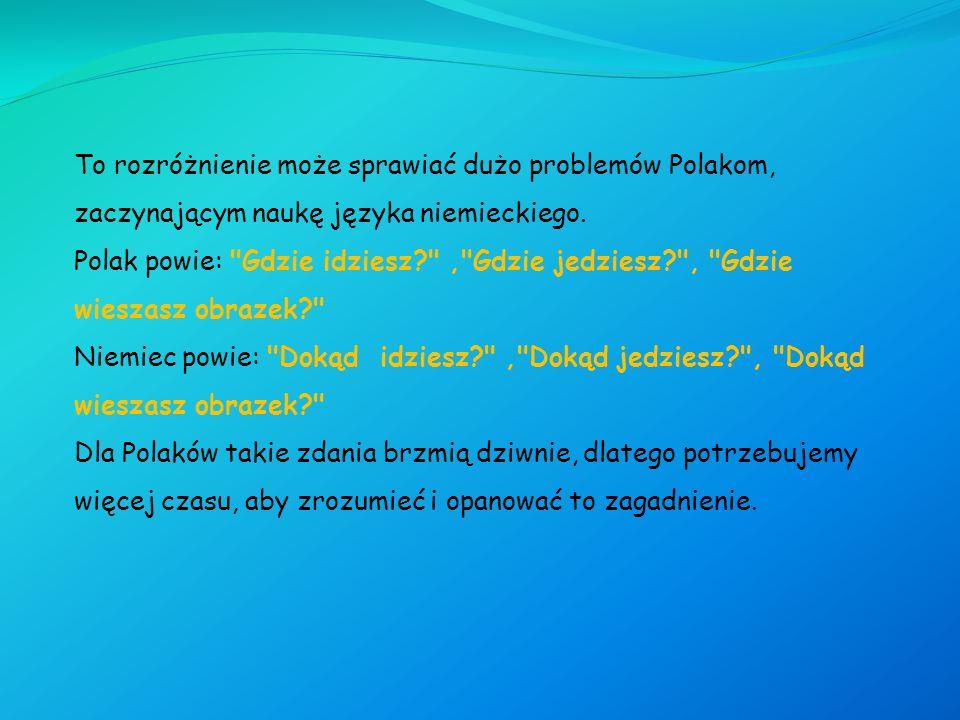 To rozróżnienie może sprawiać dużo problemów Polakom, zaczynającym naukę języka niemieckiego.
