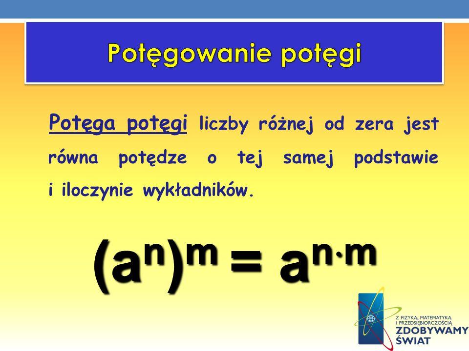 (an)m = anm Potęgowanie potęgi