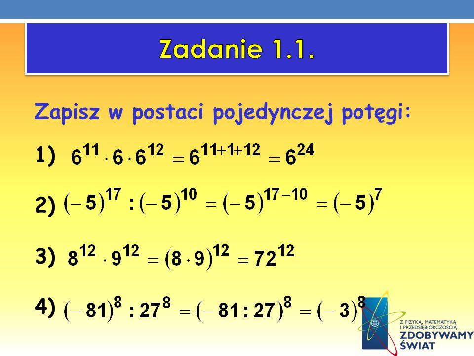 Zadanie 1.1. Zapisz w postaci pojedynczej potęgi: 1) 2) 3) 4)