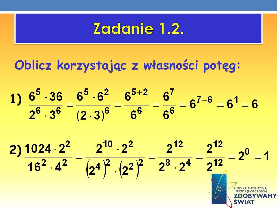 Zadanie 1.2. Oblicz korzystając z własności potęg: 1) 2)