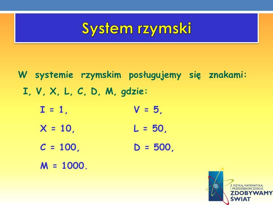 System rzymski W systemie rzymskim posługujemy się znakami: I, V, X, L, C, D, M, gdzie: I = 1, V = 5,