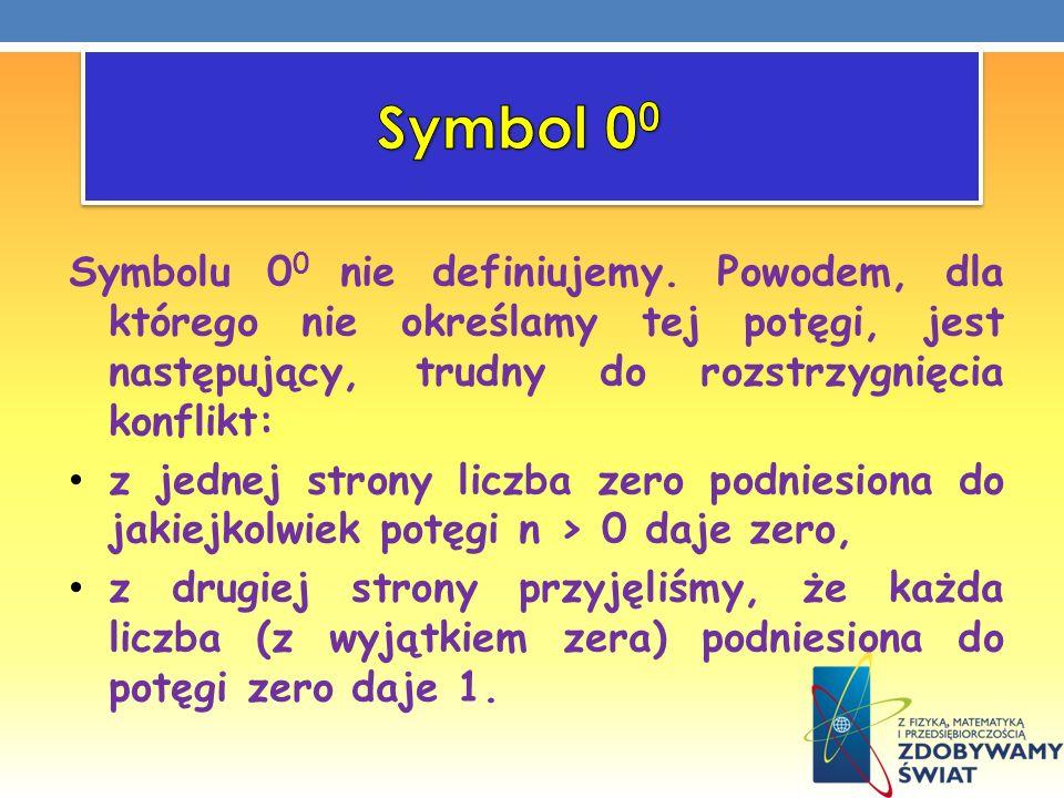 Symbol 00 Symbolu 00 nie definiujemy. Powodem, dla którego nie określamy tej potęgi, jest następujący, trudny do rozstrzygnięcia konflikt: