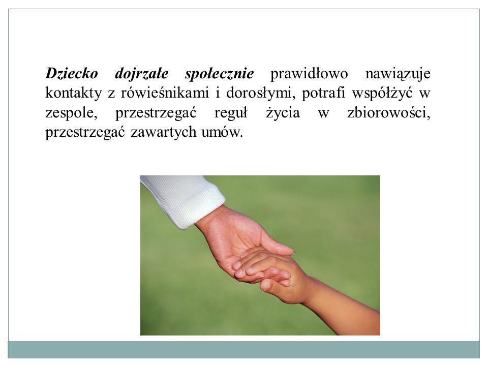 Dziecko dojrzałe społecznie prawidłowo nawiązuje kontakty z rówieśnikami i dorosłymi, potrafi współżyć w zespole, przestrzegać reguł życia w zbiorowości, przestrzegać zawartych umów.