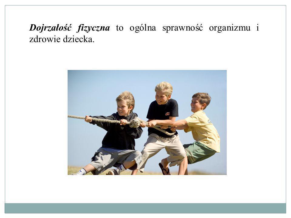 Dojrzałość fizyczna to ogólna sprawność organizmu i zdrowie dziecka.
