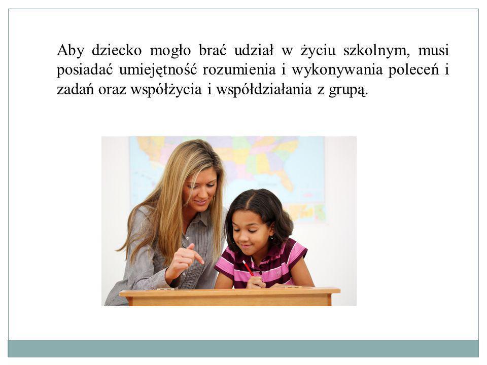 Aby dziecko mogło brać udział w życiu szkolnym, musi posiadać umiejętność rozumienia i wykonywania poleceń i zadań oraz współżycia i współdziałania z grupą.