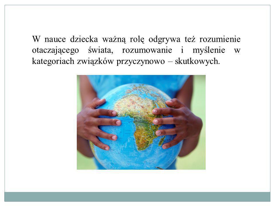 W nauce dziecka ważną rolę odgrywa też rozumienie otaczającego świata, rozumowanie i myślenie w kategoriach związków przyczynowo – skutkowych.