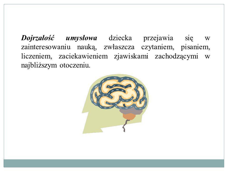 Dojrzałość umysłowa dziecka przejawia się w zainteresowaniu nauką, zwłaszcza czytaniem, pisaniem, liczeniem, zaciekawieniem zjawiskami zachodzącymi w najbliższym otoczeniu.