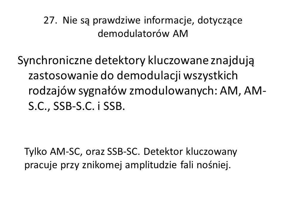 27. Nie są prawdziwe informacje, dotyczące demodulatorów AM